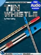 Tin Whistle Lessons for Beginners - Teach Yourself How to Play Tin Whistle (Free Audio Available) ebook by LearnToPlayMusic.com, Peter Gelling
