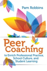 Peer Coaching to Enrich Professional Practice, School Culture, and Student Learning ebook by Pam Robbins