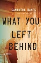 What You Left Behind - A Novel ebook by Samantha Hayes