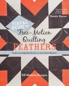 Visual Guide to Free-Motion Quilting Feathers - 68 Modern Designs - Professional Quality Results on Your Home Machine ebook by Natalia Bonner