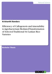 Efficiency of Callogenesis and Amenability to Agrobacterium Mediated Transformation of Selected Traditional Sri Lankan Rice Varieties ebook by Krishanthi Bandara