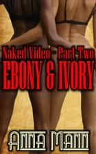 Naked Video: Part 2 - Ebony & Ivory eBook by Anna Mann