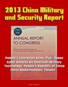 2013 China Military and Security Report: People's Liberation Army (PLA), Space, Cyber Attacks on American Military, Technology, People's Republic of China Force Modernization, Taiwan ekitaplar by Progressive Management