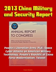 2013 China Military and Security Report: People's Liberation Army (PLA), Space, Cyber Attacks on American Military, Technology, People's Republic of China Force Modernization, Taiwan ebook by Progressive Management
