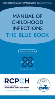 Manual of Childhood Infections - The Blue Book ebook by Mike Sharland,Karina Butler,Andrew Cant,Ron Dagan,Graham Davies,Ronald de Groot,David Elliman,Susanna Esposito,Adam Finn,Manolis Galanakis,Carlo Giaquinto,Jim Gray,Paul Heath,Terho Heikkinen,Ulrich Heininger,Philipp Henneke,Irja Lutsar,Hermione Lyall,Federico Martinon Torres,Andrew Pollard,Mary Ramsay,Andrew Riordan,Fernanda Rodrigues,Emmanuel Roilides,Pablo Rojo,Delane Shingadia,Steve Tomlin,Maria Tsolia