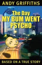 The Day My Bum Went Psycho ebook by Andy Griffiths, Terry Denton