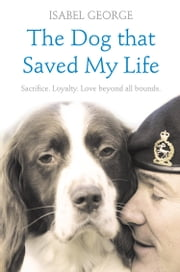 The Dog that Saved My Life: Incredible true stories of canine loyalty beyond all bounds ebook by Isabel George