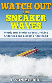 Watch Out For Sneaker Waves - 25 Mostly True Stories ebook by Jason McBride