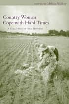 Country Women Cope with Hard Times - A Collection of Oral Histories ebook by Melissa Walker, Carol Bleser