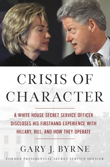 Crisis of Character - A White House Secret Service Officer Discloses His Firsthand Experience with Hillary, Bill, and How They Operate ebook by Gary J. Byrne