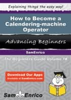 How to Become a Calendering-machine Operator - How to Become a Calendering-machine Operator ebook by Earlean Gainey