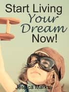 Start Living Your Dream Now ebook by Jessica Marks