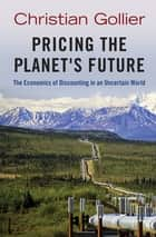Pricing the Planet's Future - The Economics of Discounting in an Uncertain World ebook by Christian Gollier