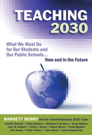 Teaching 2030 - What We Must Do for Our Students and Our Public Schools—Now and in the Future ebook by Barnett Berry,the TeacherSolutions 2030 Team