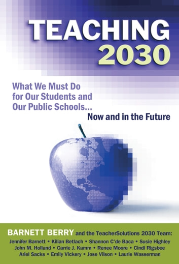 Teaching 2030 - What We Must Do for Our Students and Our Public Schools--Now and in the Future ebook by Barnett Berry,the TeacherSolutions 2030 Team
