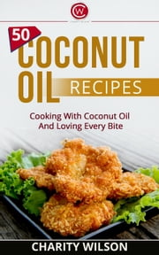 50 Coconut Oil Recipes: Cooking With Coconut Oil And Loving Every Bite ebook by Charity Wilson