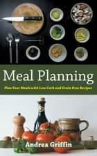 Meal Planning: Plan Your Meals with Low Carb and Grain Free Recipes ebook by Andrea Griffin,Josephine Ramsey