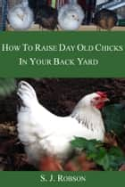 How to Raise Day-old Chicks in Your Back Yard ebook by S. J.  Robson