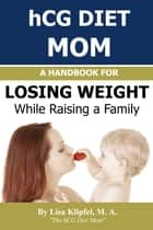 hCG Diet Mom: A Handbook For Losing Weight While Raising a Family ebook by Lisa Klipfel