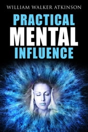 Practical Mental Influence ebook by William Walter Atkinson