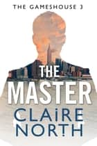 The Master - The Gameshouse, Part Three ebook by Claire North