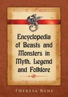 Encyclopedia of Beasts and Monsters in Myth, Legend and Folklore ebook by Theresa Bane