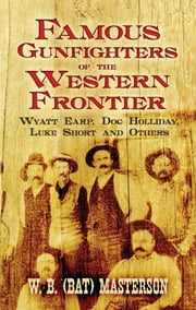 Famous Gunfighters of the Western Frontier - Wyatt Earp, Doc Holliday, Luke Short and Others ebook by W. B. (Bat) Masterson