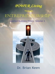 Applied Business Ethics, Volume 2 - POWER Living Through Entrepreneurship ebook by Dr. Brian Keen