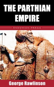 The Parthian Empire ebook by George Rawlinson