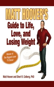 "Matt Hoover's Guide to Life, Love, and Losing Weight - Winner of ""The Biggest Loser"" TV Show ebook by Matt Hoover,Sheri R. Colberg"
