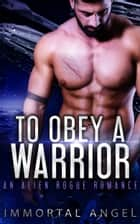 To Obey a Warrior: An Alien Rogue Romance (Starflight Academy Graduates Book 2) ebook by Immortal Angel