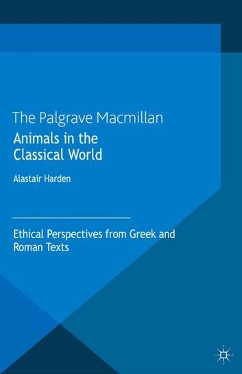 Animals in the Classical World - Ethical Perspectives from Greek and Roman Texts ebook by A. Harden