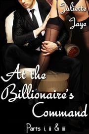 At the Billionaire's Command Parts 1, 2 and 3 Bundle (A BDSM Erotic Romance) (Dominated by the Billionaire) ebook by Juliette Jaye
