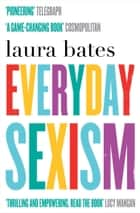 Everyday Sexism ebook by Laura Bates