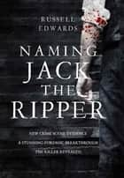 Naming Jack the Ripper ebook by Russell Edwards
