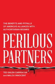 Perilous Partners - The Benefits and Pitfalls of America's Alliances with Authoritarian Regimes ebook by Ted Galen Carpenter,Malou Innocent