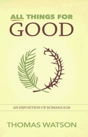 All Things for Good: An Exposition of Romans 8:28 ebook by Thomas Watson