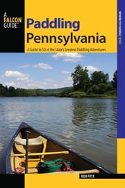 Paddling Pennsylvania - A Guide to 50 of the State's Greatest Paddling Adventures ebook by Bob Frye