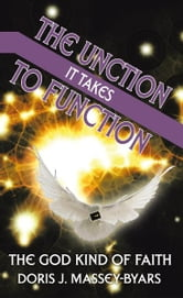 THE UNCTION IT TAKES TO FUNCTION - THE GOD KIND OF FAITH ebook by DORIS  J. MASSEY-BYARS