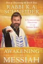 Awakening to Messiah: A Supernatural Discovery of the Jewish Jesus ebook by Rabbi K.A. Schneider