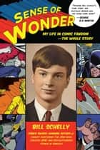 Sense of Wonder - My Life in Comic Fandom--The Whole Story ebook by Bill Schelly