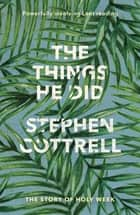 The Things He Did - The story of Holy Week ebook by Stephen Cottrell