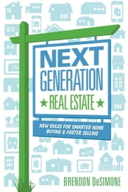 Next Generation Real Estate - New Rules for Smarter Home Buying & Faster Selling ebook by DeSimone, Brendon