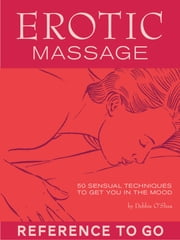 Erotic Massage: Reference to Go - 50 Sexy Techniques to Get You in the Mood ebook by Debbie O'Shea,Sheilagh Noble