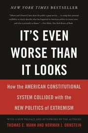It's Even Worse Than It Looks - How the American Constitutional System Collided With the New Politics of Extremism ebook by Thomas E. Mann,Norman J. Ornstein