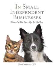 In Small Independent Businesses - Women Are Like Cats—Men Are Like Dogs ebook by Ted Carlson