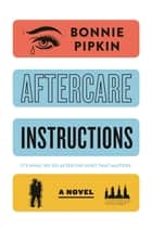 Aftercare Instructions - A Novel ebook by Bonnie Pipkin