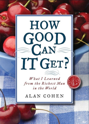 How Good Can It Get?: What I Learned from the Richest Man in the World ebook by Alan Cohen