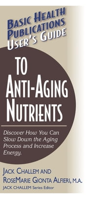 User's Guide to Anti-Aging Nutrients - Discover How You Can Slow Down the Aging Process and Increase Energy ebook by Jack Challem, Rosemarie Gionta Alfieri, M.A.