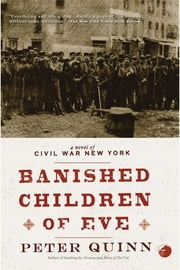 The Banished Children of Eve: A Novel of Civil War New York ebook by Peter Quinn